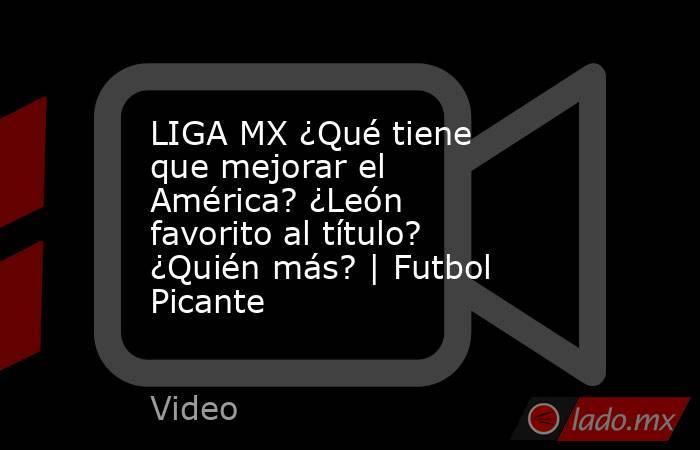 LIGA MX ¿Qué tiene que mejorar el América? ¿León favorito al título? ¿Quién más?   Futbol Picante. Noticias en tiempo real