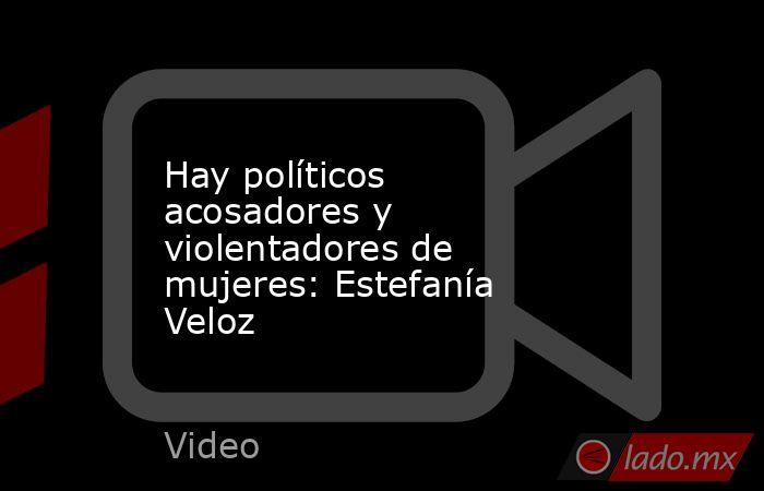 Hay políticos acosadores y violentadores de mujeres: Estefanía Veloz. Noticias en tiempo real