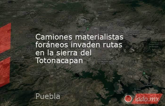 Camiones materialistas foráneos invaden rutas en la sierra del Totonacapan. Noticias en tiempo real