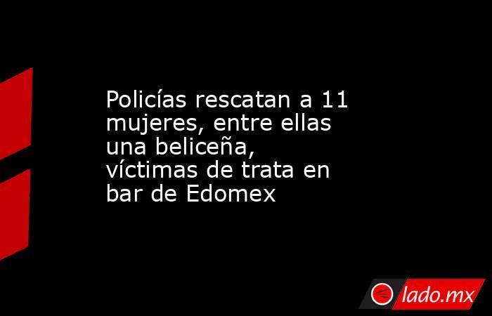 Policías rescatan a 11 mujeres, entre ellas una beliceña, víctimas de trata en bar de Edomex. Noticias en tiempo real