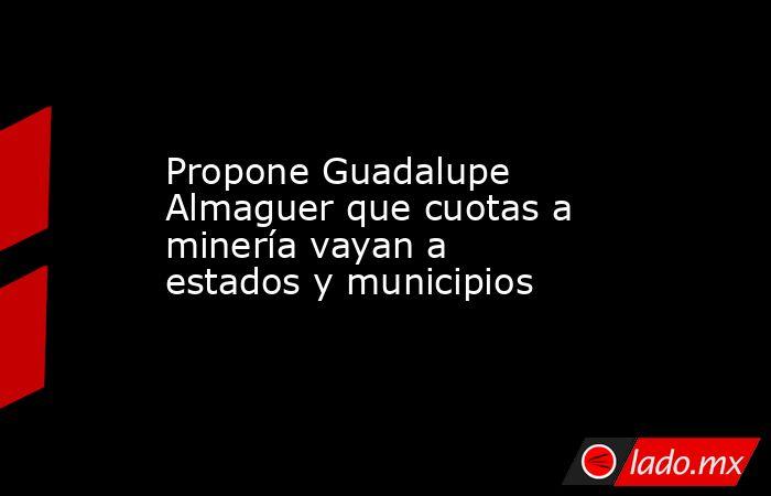 Propone Guadalupe Almaguer que cuotas a minería vayan a estados y municipios. Noticias en tiempo real