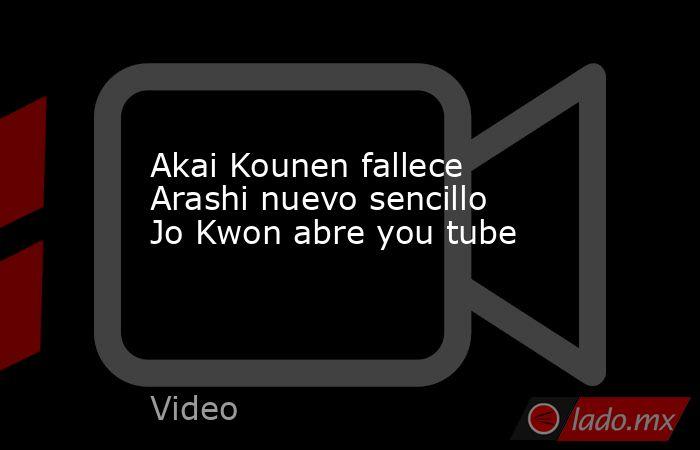 Akai Kounen fallece Arashi nuevo sencillo Jo Kwon abre you tube. Noticias en tiempo real