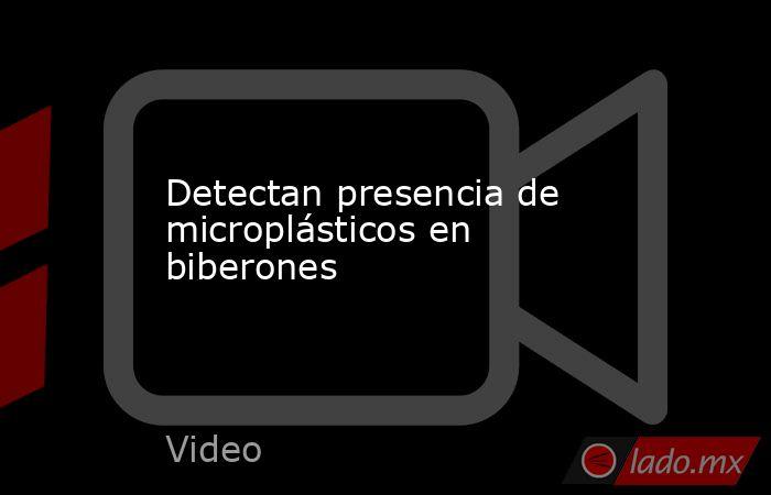 Detectan presencia de microplásticos en biberones. Noticias en tiempo real