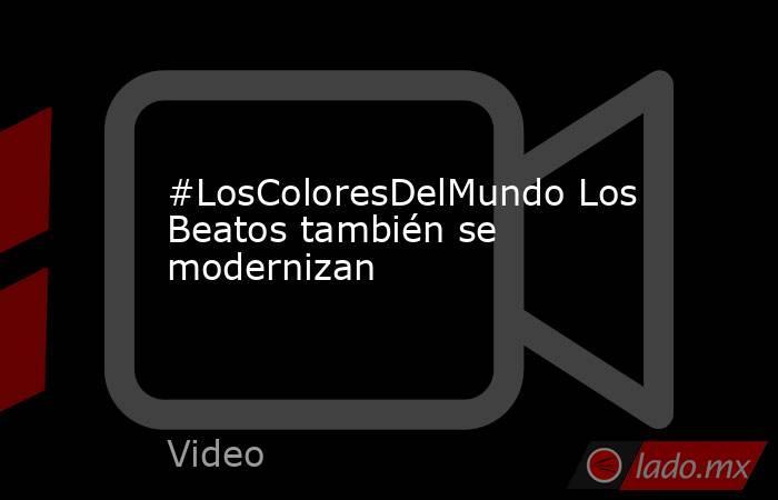 #LosColoresDelMundo Los Beatos también se modernizan. Noticias en tiempo real