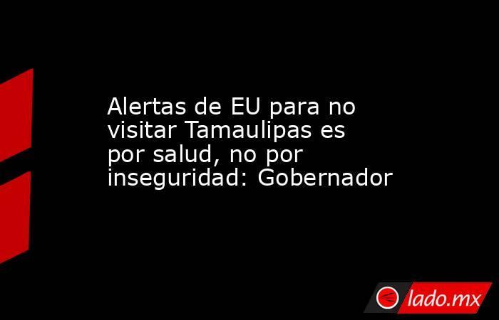 Alertas de EU para no visitar Tamaulipas es por salud, no por inseguridad: Gobernador. Noticias en tiempo real
