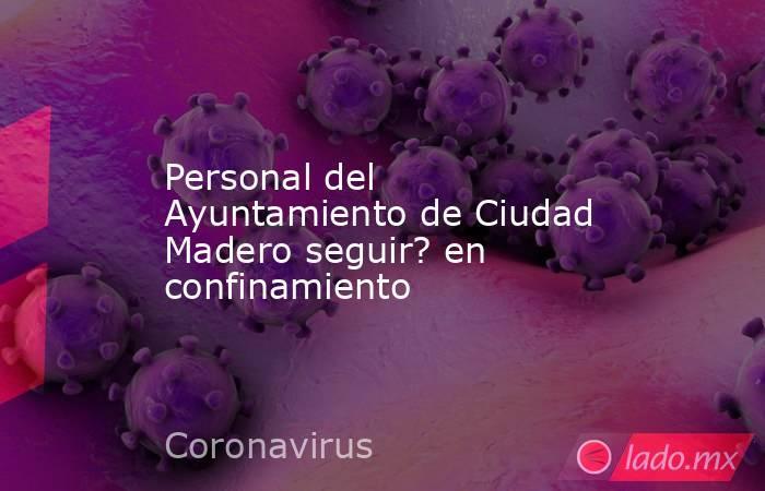 Personal del Ayuntamiento de Ciudad Madero seguir? en confinamiento. Noticias en tiempo real
