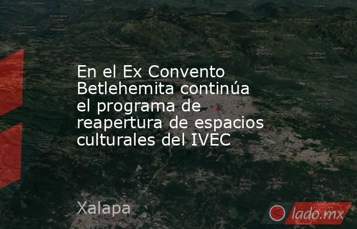 En el Ex Convento Betlehemita continúa el programa de reapertura de espacios culturales del IVEC. Noticias en tiempo real