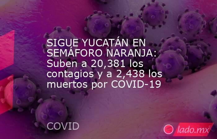 SIGUE YUCATÁN EN SEMÁFORO NARANJA: Suben a 20,381 los contagios y a 2,438 los muertos por COVID-19. Noticias en tiempo real