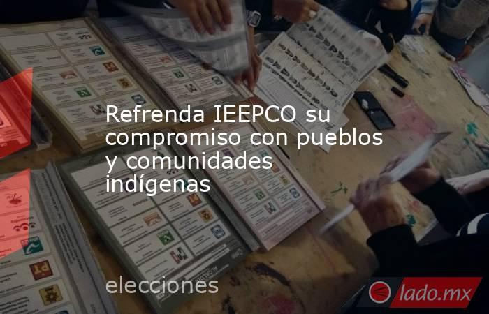 Refrenda IEEPCO su compromiso con pueblos y comunidades indígenas. Noticias en tiempo real