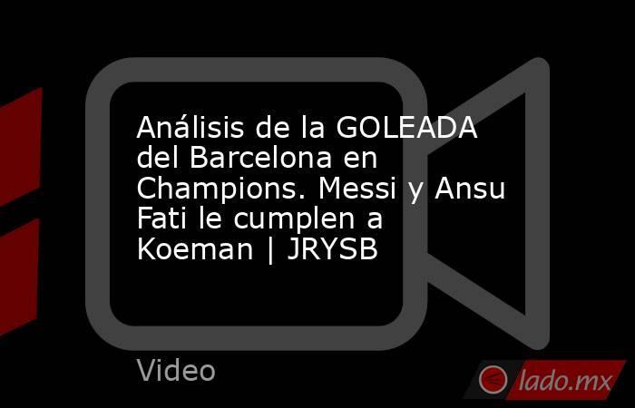 Análisis de la GOLEADA del Barcelona en Champions. Messi y Ansu Fati le cumplen a Koeman | JRYSB. Noticias en tiempo real