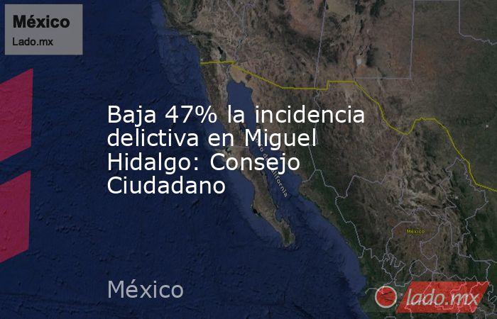Baja 47% la incidencia delictiva en Miguel Hidalgo: Consejo Ciudadano. Noticias en tiempo real