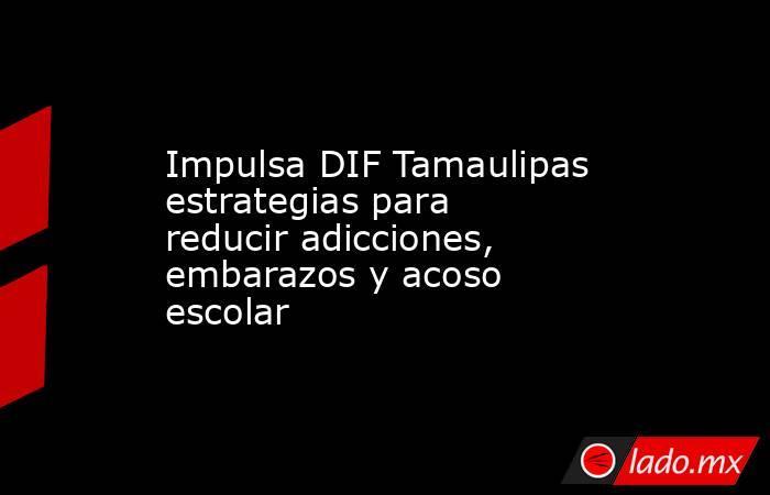 Impulsa DIF Tamaulipas estrategias para reducir adicciones, embarazos y acoso escolar. Noticias en tiempo real