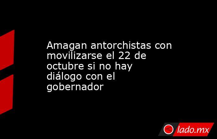 Amagan antorchistas con movilizarse el 22 de octubre si no hay diálogo con el gobernador. Noticias en tiempo real
