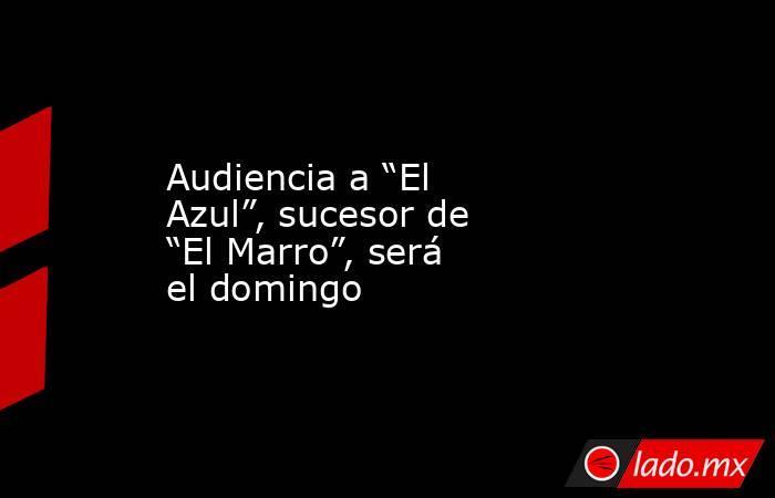 """Audiencia a """"El Azul"""", sucesor de """"El Marro"""", será el domingo. Noticias en tiempo real"""