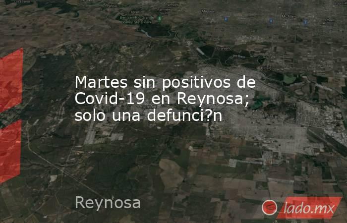Martes sin positivos de Covid-19 en Reynosa; solo una defunci?n. Noticias en tiempo real