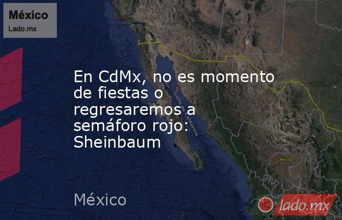 En CdMx, no es momento de fiestas o regresaremos a semáforo rojo: Sheinbaum. Noticias en tiempo real