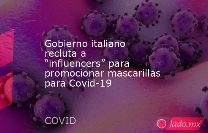 """Gobierno italiano recluta a """"influencers"""" para promocionar mascarillas para Covid-19. Noticias en tiempo real"""