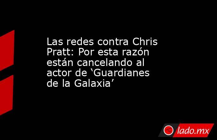 Las redes contra Chris Pratt: Por esta razón están cancelando al actor de 'Guardianes de la Galaxia'. Noticias en tiempo real