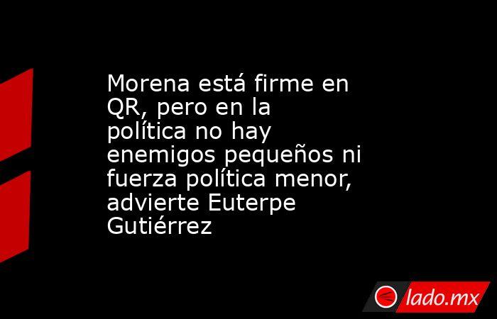 Morena está firme en QR, pero en la política no hay enemigos pequeños ni fuerza política menor, advierte Euterpe Gutiérrez. Noticias en tiempo real