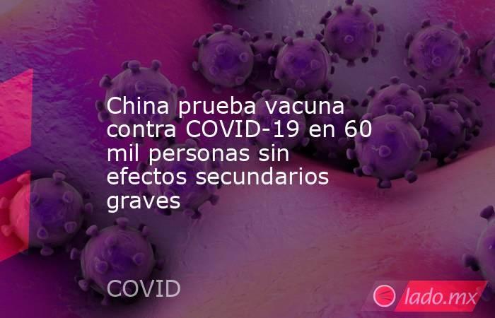 China prueba vacuna contra COVID-19 en 60 mil personas sin efectos secundarios graves. Noticias en tiempo real