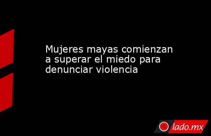 Mujeres mayas comienzan a superar el miedo para denunciar violencia. Noticias en tiempo real