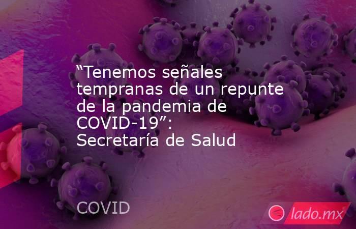 """""""Tenemos señales tempranas de un repunte de la pandemia de COVID-19"""": Secretaría de Salud. Noticias en tiempo real"""