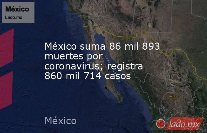 México suma 86 mil 893 muertes por coronavirus; registra 860 mil 714 casos. Noticias en tiempo real
