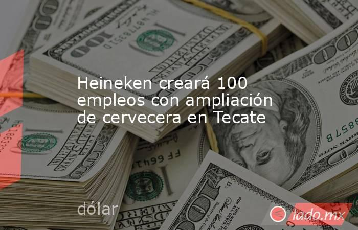Heineken creará 100 empleos con ampliación de cervecera en Tecate. Noticias en tiempo real