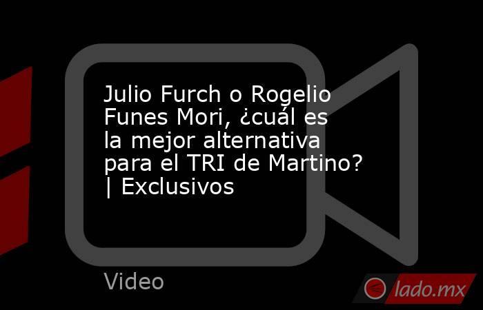 Julio Furch o Rogelio Funes Mori, ¿cuál es la mejor alternativa para el TRI de Martino? | Exclusivos. Noticias en tiempo real