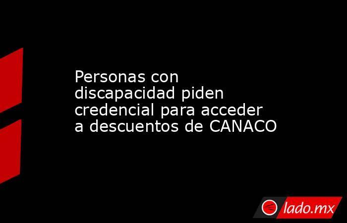 Personas con discapacidad piden credencial para acceder a descuentos de CANACO. Noticias en tiempo real