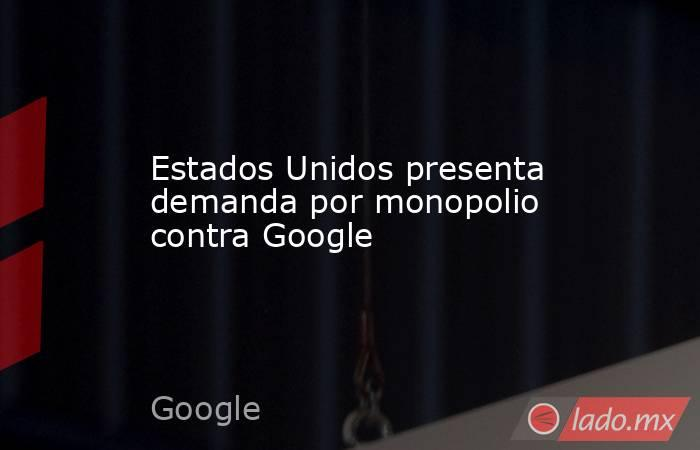 Estados Unidos presenta demanda por monopolio contra Google. Noticias en tiempo real