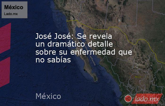 José José: Se revela un dramático detalle sobre su enfermedad que no sabías. Noticias en tiempo real
