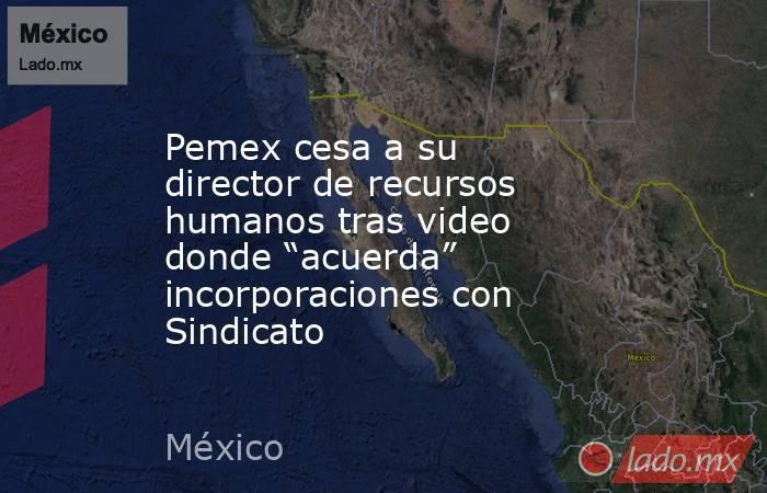 """Pemex cesa a su director de recursos humanos tras video donde """"acuerda"""" incorporaciones con Sindicato. Noticias en tiempo real"""