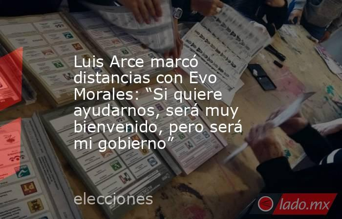 """Luis Arce marcó distancias con Evo Morales: """"Si quiere ayudarnos, será muy bienvenido, pero será mi gobierno"""". Noticias en tiempo real"""