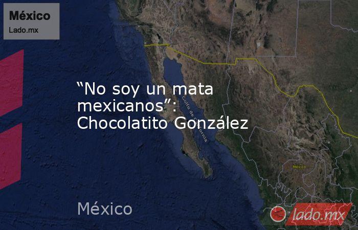 """""""No soy un mata mexicanos"""": Chocolatito González. Noticias en tiempo real"""