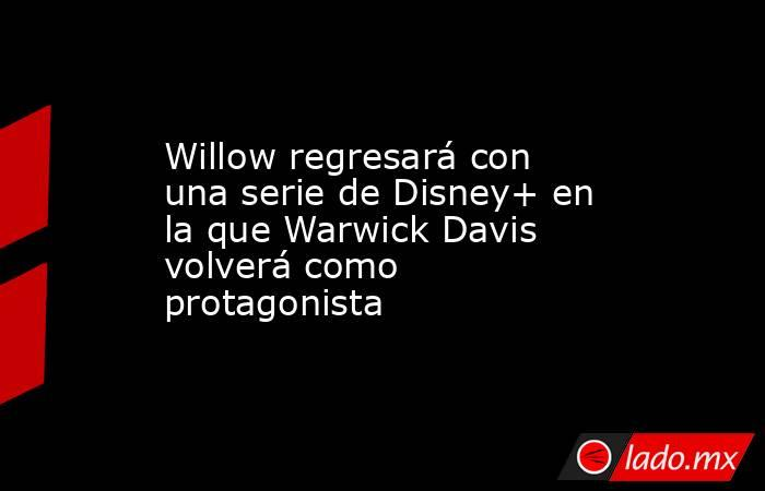 Willow regresará con una serie de Disney+ en la que Warwick Davis volverá como protagonista. Noticias en tiempo real