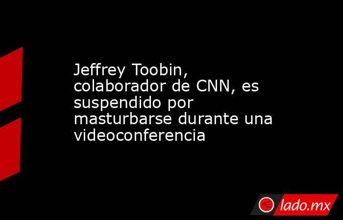 Jeffrey Toobin, colaborador de CNN, es suspendido por masturbarse durante una videoconferencia. Noticias en tiempo real