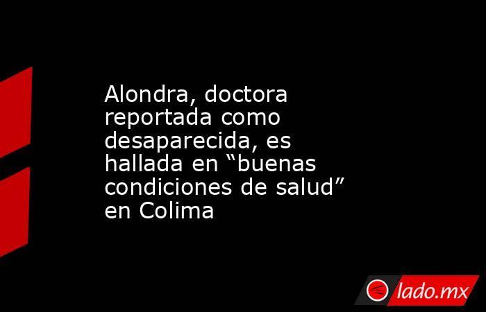 """Alondra, doctora reportada como desaparecida, es hallada en """"buenas condiciones de salud"""" en Colima. Noticias en tiempo real"""