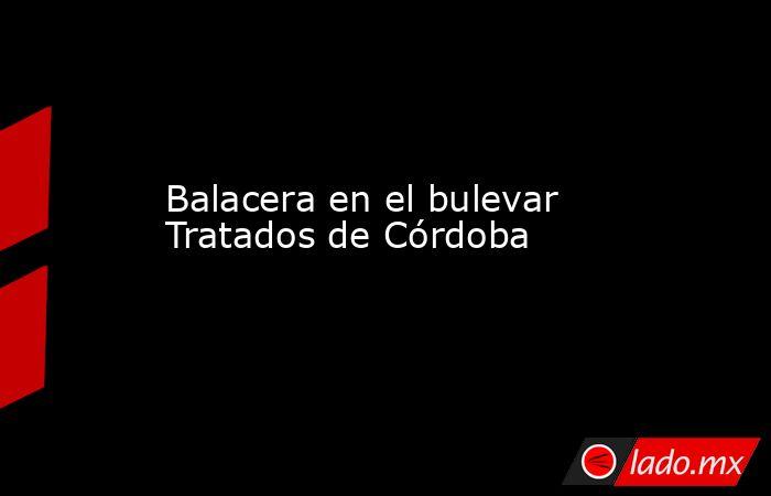 Balacera en el bulevar Tratados de Córdoba. Noticias en tiempo real