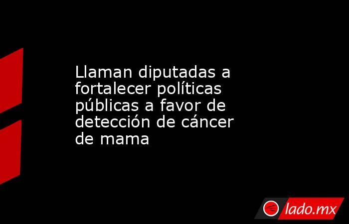 Llaman diputadas a fortalecer políticas públicas a favor de detección de cáncer de mama. Noticias en tiempo real