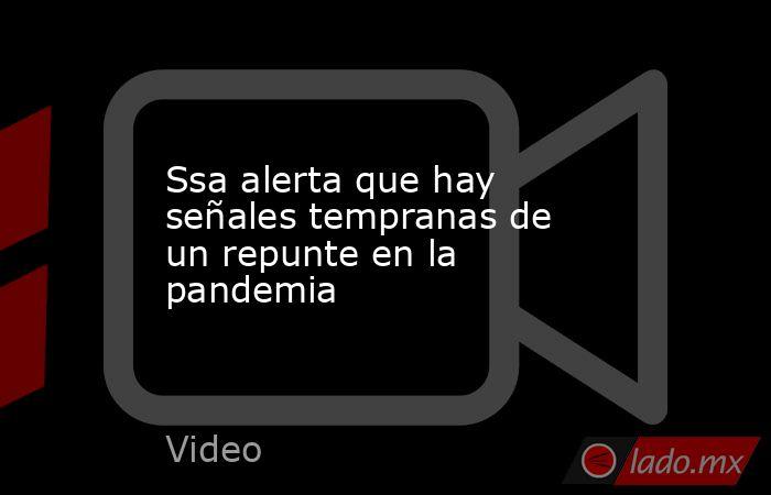 Ssa alerta que hay señales tempranas de un repunte en la pandemia. Noticias en tiempo real