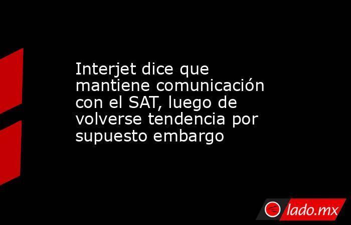 Interjet dice que mantiene comunicación con el SAT, luego de volverse tendencia por supuesto embargo. Noticias en tiempo real