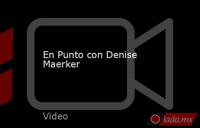 En Punto con Denise Maerker. Noticias en tiempo real