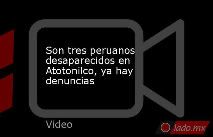 Son tres peruanos desaparecidos en Atotonilco, ya hay denuncias. Noticias en tiempo real