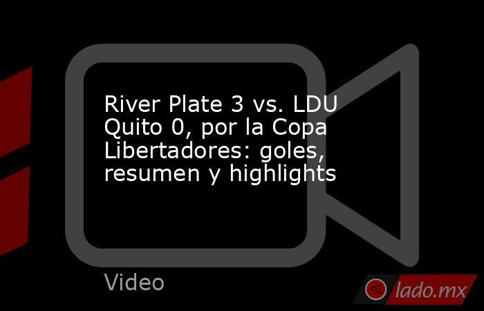 River Plate 3 vs. LDU Quito 0, por la Copa Libertadores: goles, resumen y highlights. Noticias en tiempo real