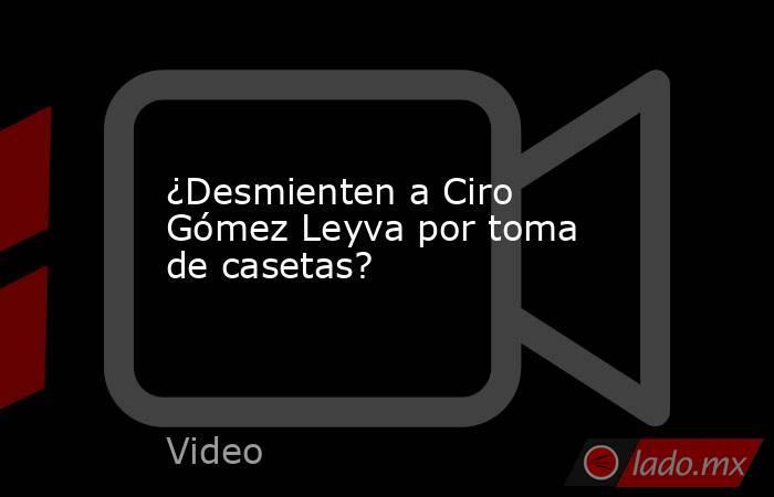 ¿Desmienten a Ciro Gómez Leyva por toma de casetas?. Noticias en tiempo real