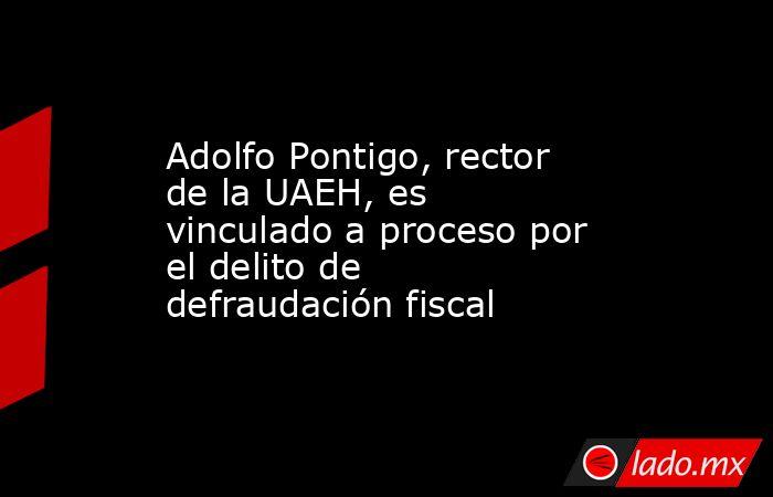 Adolfo Pontigo, rector de la UAEH, es vinculado a proceso por el delito de defraudación fiscal. Noticias en tiempo real