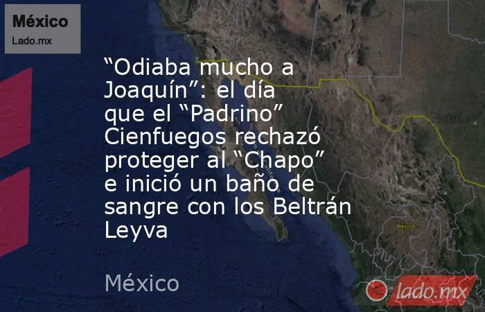 """""""Odiaba mucho a Joaquín"""": el día que el """"Padrino"""" Cienfuegos rechazó proteger al """"Chapo"""" e inició un baño de sangre con los Beltrán Leyva. Noticias en tiempo real"""