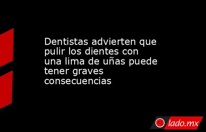 Dentistas advierten que pulir los dientes con una lima de uñas puede tener graves consecuencias. Noticias en tiempo real