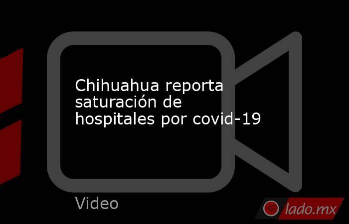 Chihuahua reporta saturación de hospitales por covid-19. Noticias en tiempo real